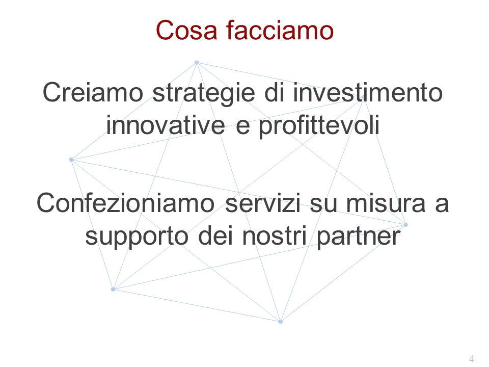Cosa facciamo Creiamo strategie di investimento innovative e profittevoli Confezioniamo servizi su misura a supporto dei nostri partner 4