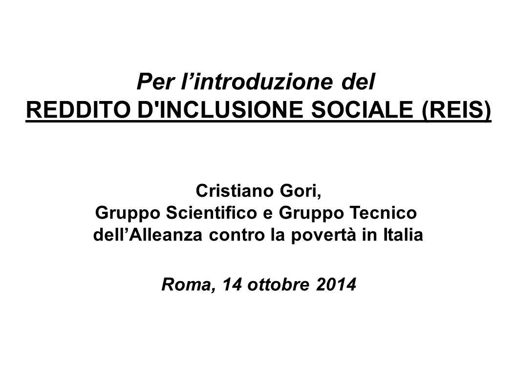 Per l'introduzione del REDDITO D INCLUSIONE SOCIALE (REIS) Cristiano Gori, Gruppo Scientifico e Gruppo Tecnico dell'Alleanza contro la povertà in Italia Roma, 14 ottobre 2014