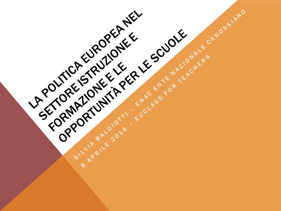 LA POLITICA EUROPEA NEL SETTORE ISTRUZIONE E FORMAZIONE E LE OPPORTUNITÀ PER LE SCUOLE SILVIA BALDIOTTI – ENAC ENTE NAZIONALE CANOSSIANO 9 APRILE 2014