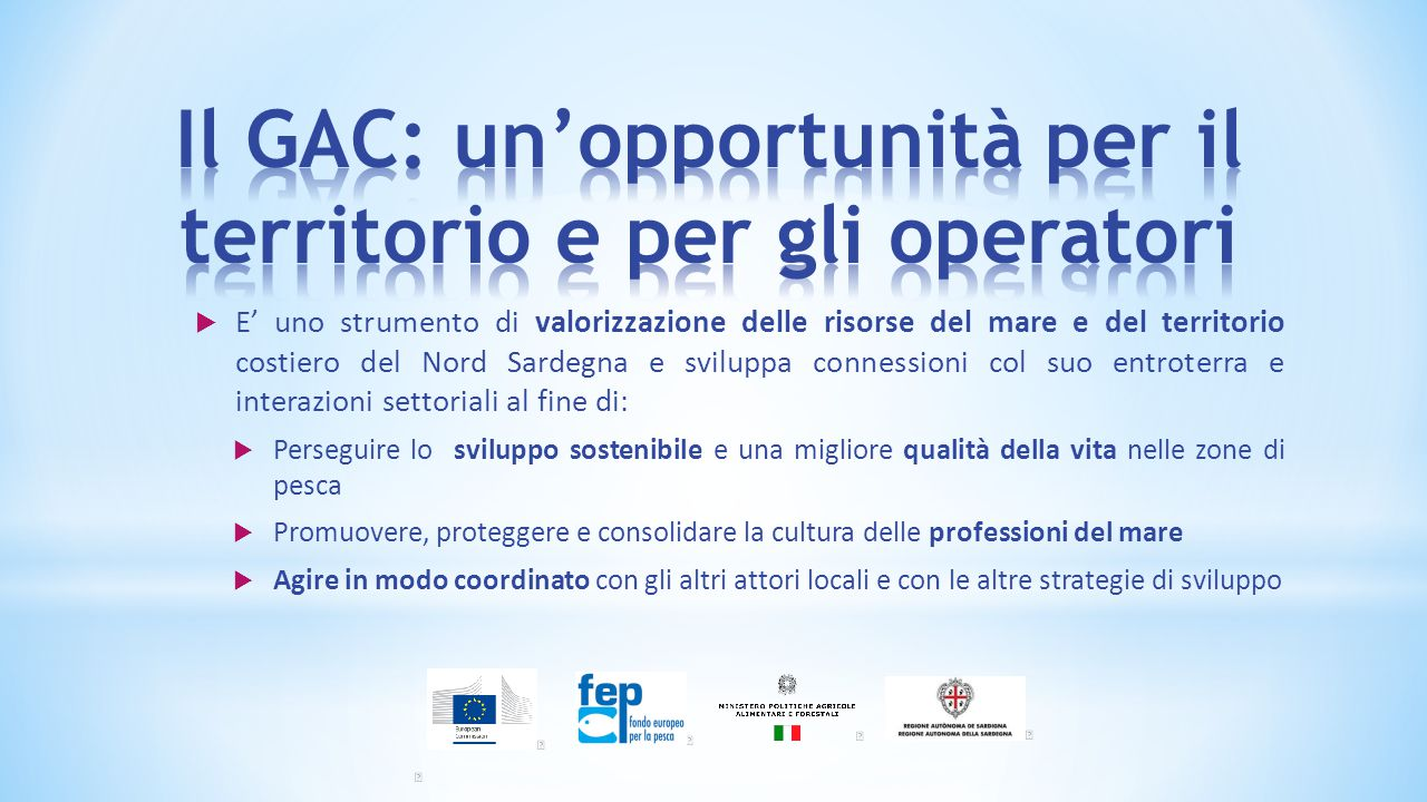  E' uno strumento di valorizzazione delle risorse del mare e del territorio costiero del Nord Sardegna e sviluppa connessioni col suo entroterra e interazioni settoriali al fine di:  Perseguire lo sviluppo sostenibile e una migliore qualità della vita nelle zone di pesca  Promuovere, proteggere e consolidare la cultura delle professioni del mare  Agire in modo coordinato con gli altri attori locali e con le altre strategie di sviluppo