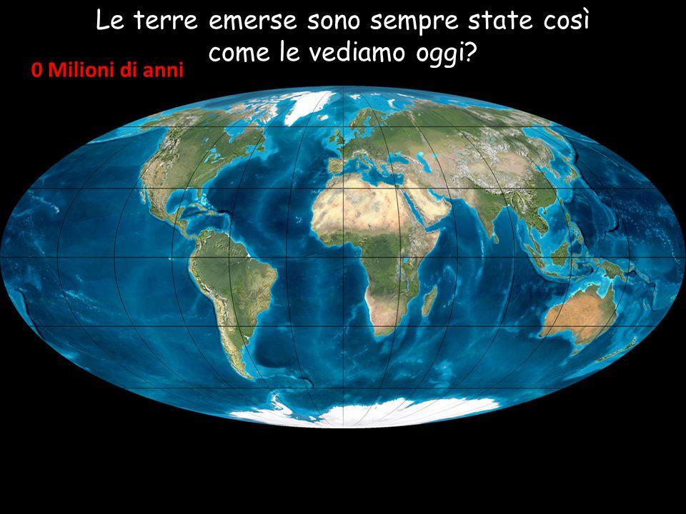 0 Milioni di anni Le terre emerse sono sempre state così come le vediamo oggi?