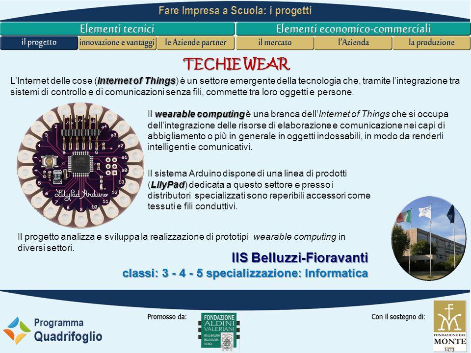 IIS Belluzzi-Fioravanti classi: 3 - 4 - 5 specializzazione: Informatica TECHIE WEAR LilyPad Il sistema Arduino dispone di una linea di prodotti (LilyPad) dedicata a questo settore e presso i distributori specializzati sono reperibili accessori come tessuti e fili conduttivi.