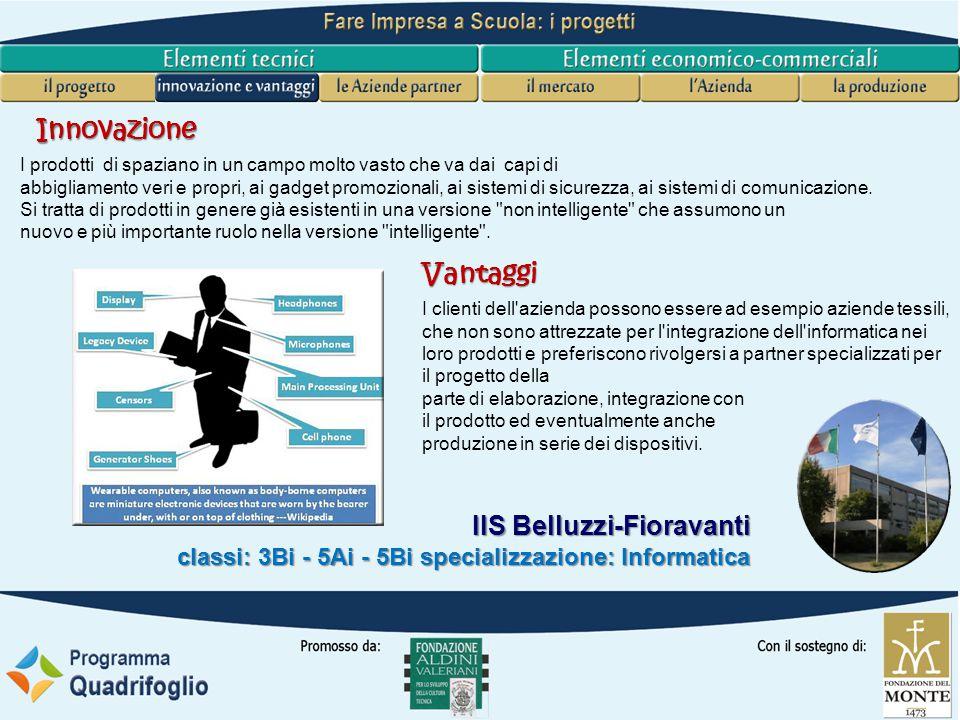 IIS Belluzzi-Fioravanti classi: 3Bi - 5Ai - 5Bi specializzazione: Informatica I clienti dell azienda possono essere ad esempio aziende tessili, che non sono attrezzate per l integrazione dell informatica nei loro prodotti e preferiscono rivolgersi a partner specializzati per il progetto della parte di elaborazione, integrazione con il prodotto ed eventualmente anche produzione in serie dei dispositivi.