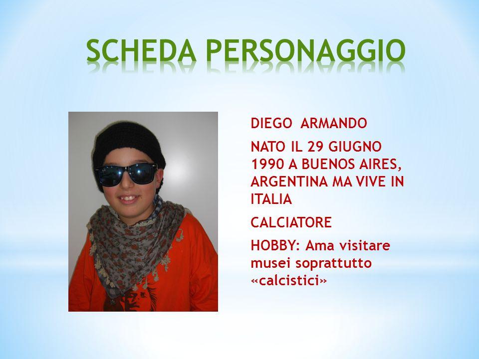 DIEGO ARMANDO NATO IL 29 GIUGNO 1990 A BUENOS AIRES, ARGENTINA MA VIVE IN ITALIA CALCIATORE HOBBY: Ama visitare musei soprattutto «calcistici»