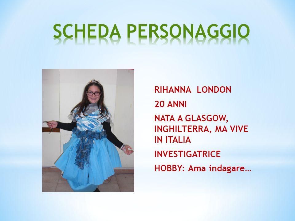 RIHANNA LONDON 20 ANNI NATA A GLASGOW, INGHILTERRA, MA VIVE IN ITALIA INVESTIGATRICE HOBBY: Ama indagare…