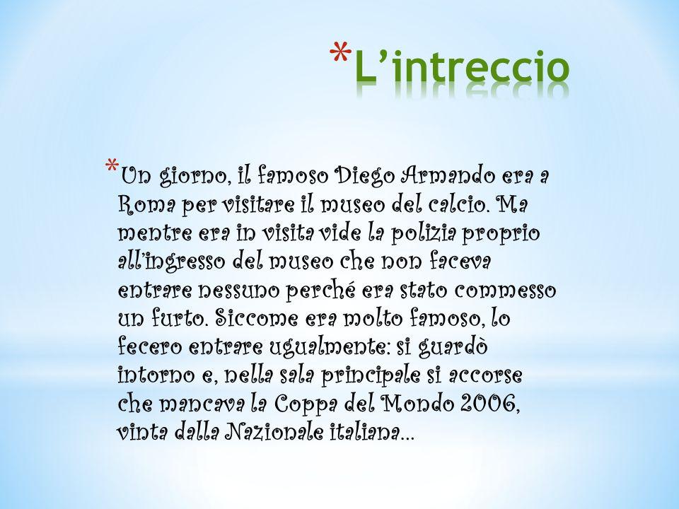 * Un giorno, il famoso Diego Armando era a Roma per visitare il museo del calcio. Ma mentre era in visita vide la polizia proprio all'ingresso del mus
