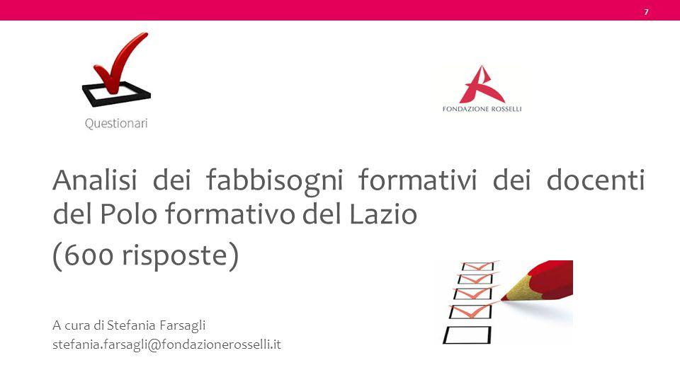 7 Analisi dei fabbisogni formativi dei docenti del Polo formativo del Lazio (600 risposte) A cura di Stefania Farsagli stefania.farsagli@fondazioneros