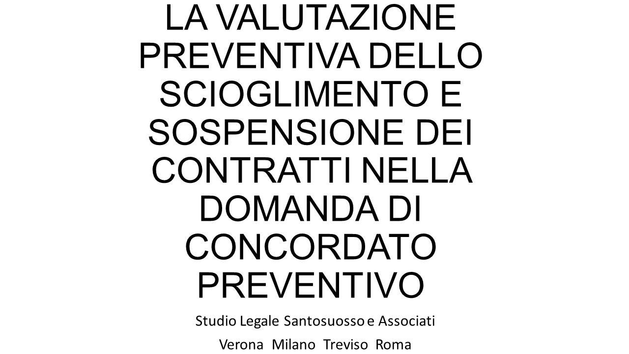 LA VALUTAZIONE PREVENTIVA DELLO SCIOGLIMENTO E SOSPENSIONE DEI CONTRATTI NELLA DOMANDA DI CONCORDATO PREVENTIVO Studio Legale Santosuosso e Associati Verona Milano Treviso Roma