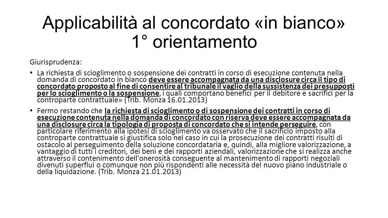 Applicabilità al concordato «in bianco» 1° orientamento Giurisprudenza: La richiesta di scioglimento o sospensione dei contratti in corso di esecuzione contenuta nella domanda di concordato in bianco deve essere accompagnata da una disclosure circa il tipo di concordato proposto al fine di consentire al tribunale il vaglio della sussistenza dei presupposti per lo scioglimento o la sospensione, i quali comportano benefici per il debitore e sacrifici per la controparte contrattuale» (Trib.