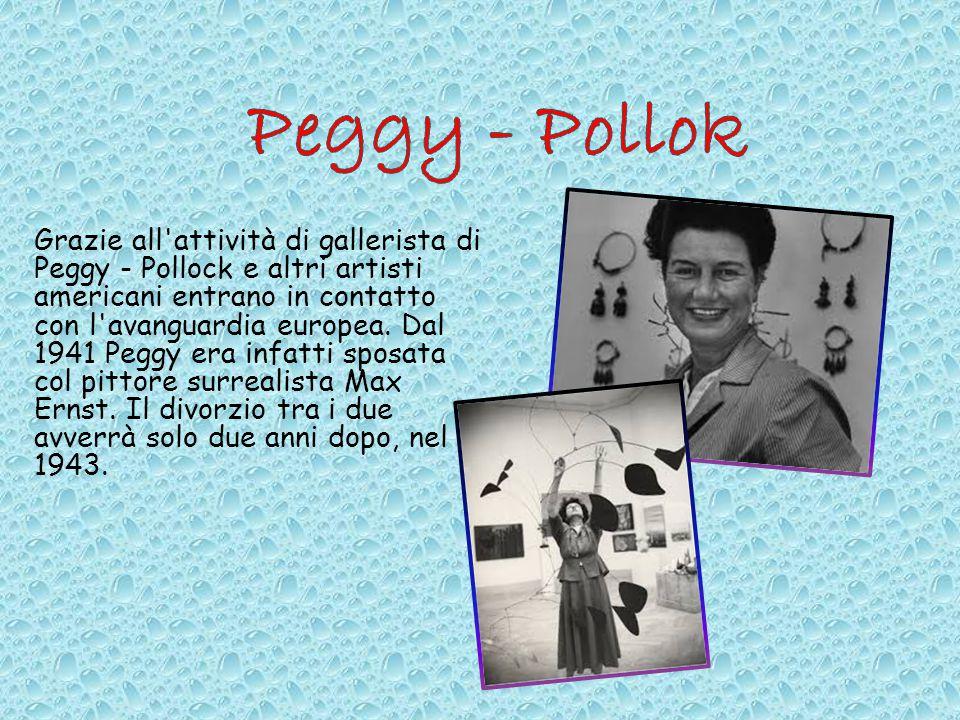 Grazie all'attività di gallerista di Peggy - Pollock e altri artisti americani entrano in contatto con l'avanguardia europea. Dal 1941 Peggy era infat