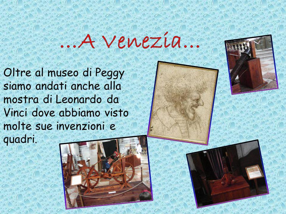 Oltre al museo di Peggy siamo andati anche alla mostra di Leonardo da Vinci dove abbiamo visto molte sue invenzioni e quadri.