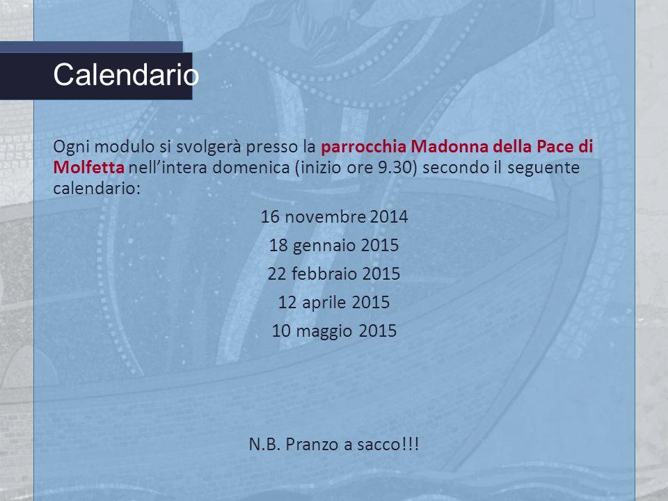 Calendario Ogni modulo si svolgerà presso la parrocchia Madonna della Pace di Molfetta nell'intera domenica (inizio ore 9.30) secondo il seguente calendario: 16 novembre 2014 18 gennaio 2015 22 febbraio 2015 12 aprile 2015 10 maggio 2015 N.B.