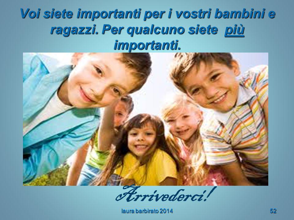 Voi siete importanti per i vostri bambini e ragazzi. Per qualcuno siete più importanti. laura barbirato 201452 Arrivederci!