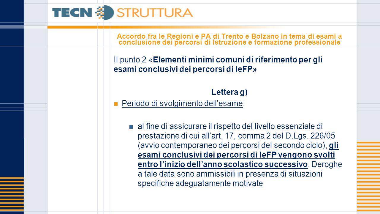 Accordo fra le Regioni e PA di Trento e Bolzano in tema di esami a conclusione dei percorsi di Istruzione e formazione professionale Il punto 2 «Elementi minimi comuni di riferimento per gli esami conclusivi dei percorsi di IeFP» Lettera g) Periodo di svolgimento dell'esame: al fine di assicurare il rispetto del livello essenziale di prestazione di cui all'art.