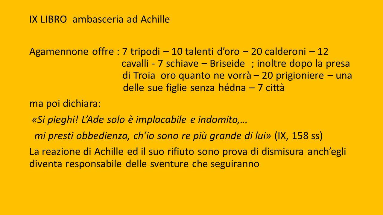 IX LIBRO ambasceria ad Achille Agamennone offre : 7 tripodi – 10 talenti d'oro – 20 calderoni – 12 cavalli - 7 schiave – Briseide ; inoltre dopo la pr