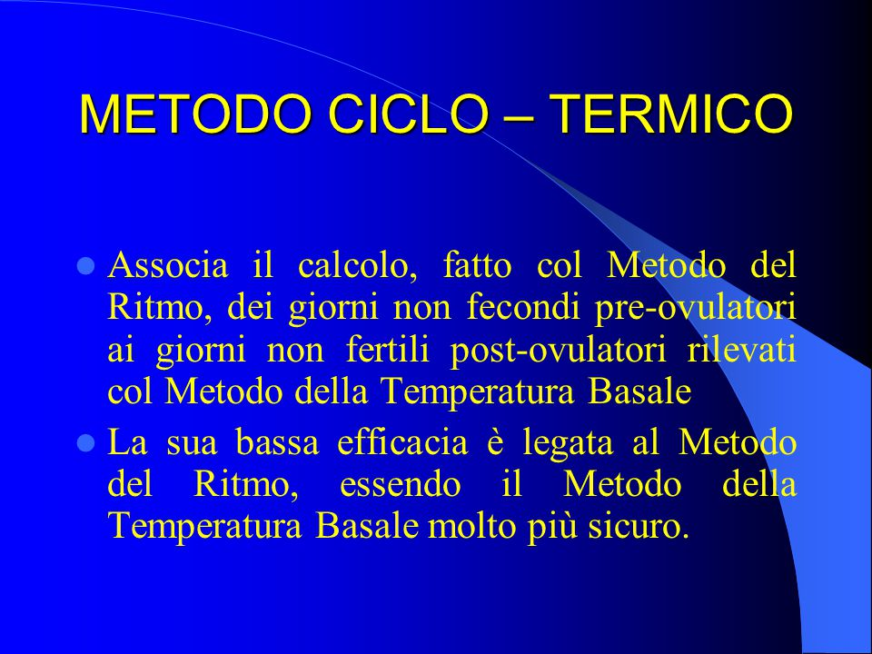 METODO CICLO – TERMICO Associa il calcolo, fatto col Metodo del Ritmo, dei giorni non fecondi pre-ovulatori ai giorni non fertili post-ovulatori rilevati col Metodo della Temperatura Basale La sua bassa efficacia è legata al Metodo del Ritmo, essendo il Metodo della Temperatura Basale molto più sicuro.