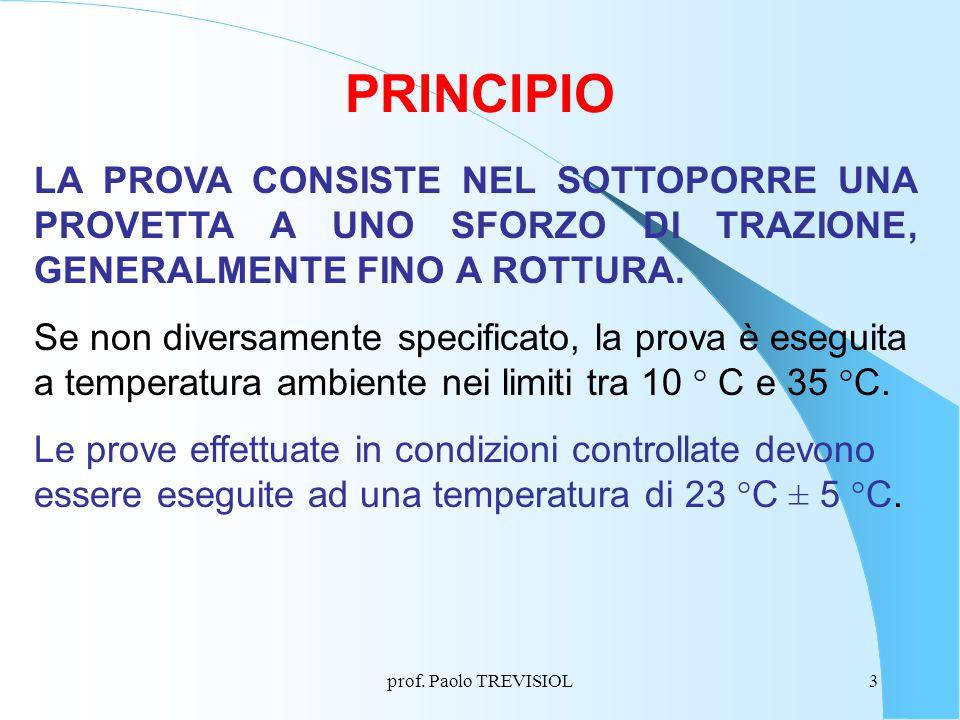 prof. Paolo TREVISIOL3 PRINCIPIO LA PROVA CONSISTE NEL SOTTOPORRE UNA PROVETTA A UNO SFORZO DI TRAZIONE, GENERALMENTE FINO A ROTTURA. Se non diversame