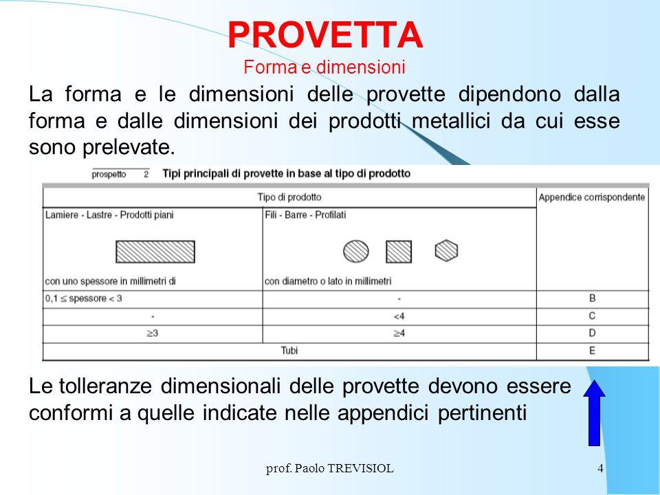 prof. Paolo TREVISIOL4 PROVETTA Forma e dimensioni La forma e le dimensioni delle provette dipendono dalla forma e dalle dimensioni dei prodotti metal