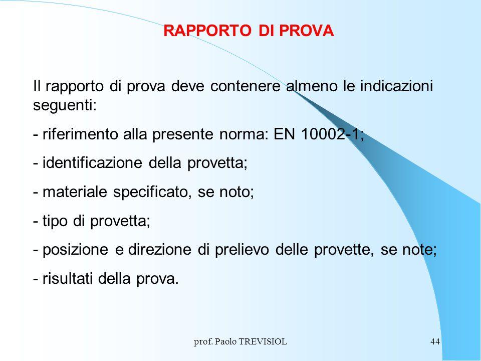 prof. Paolo TREVISIOL44 RAPPORTO DI PROVA Il rapporto di prova deve contenere almeno le indicazioni seguenti: - riferimento alla presente norma: EN 10