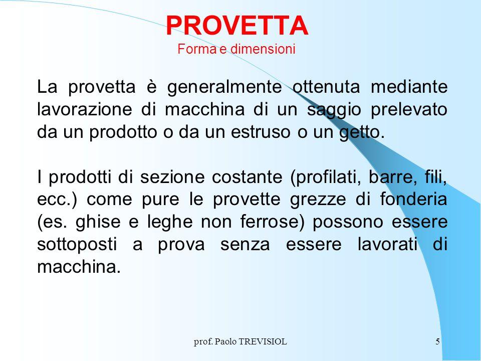 prof. Paolo TREVISIOL5 PROVETTA Forma e dimensioni La provetta è generalmente ottenuta mediante lavorazione di macchina di un saggio prelevato da un p
