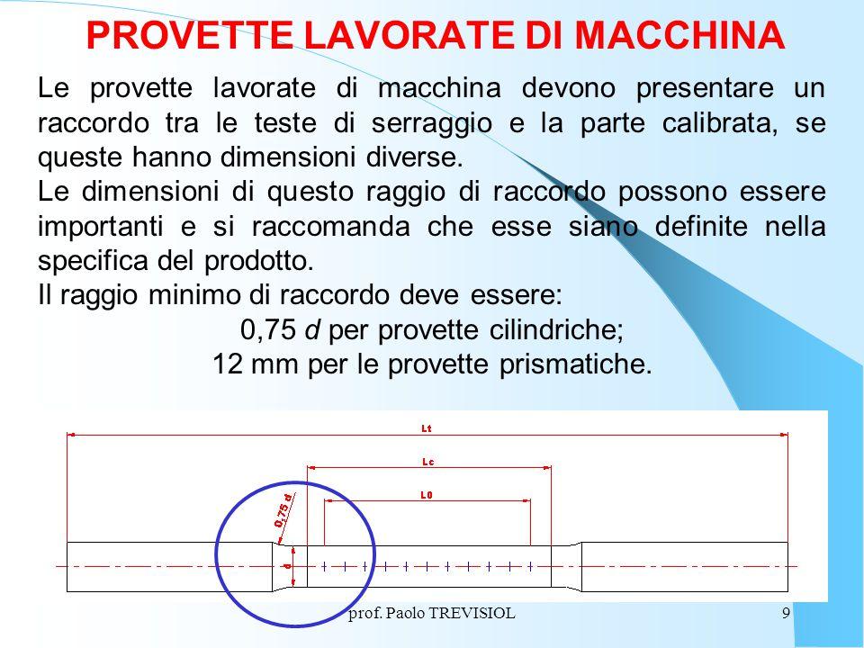 prof. Paolo TREVISIOL9 PROVETTE LAVORATE DI MACCHINA Le provette lavorate di macchina devono presentare un raccordo tra le teste di serraggio e la par