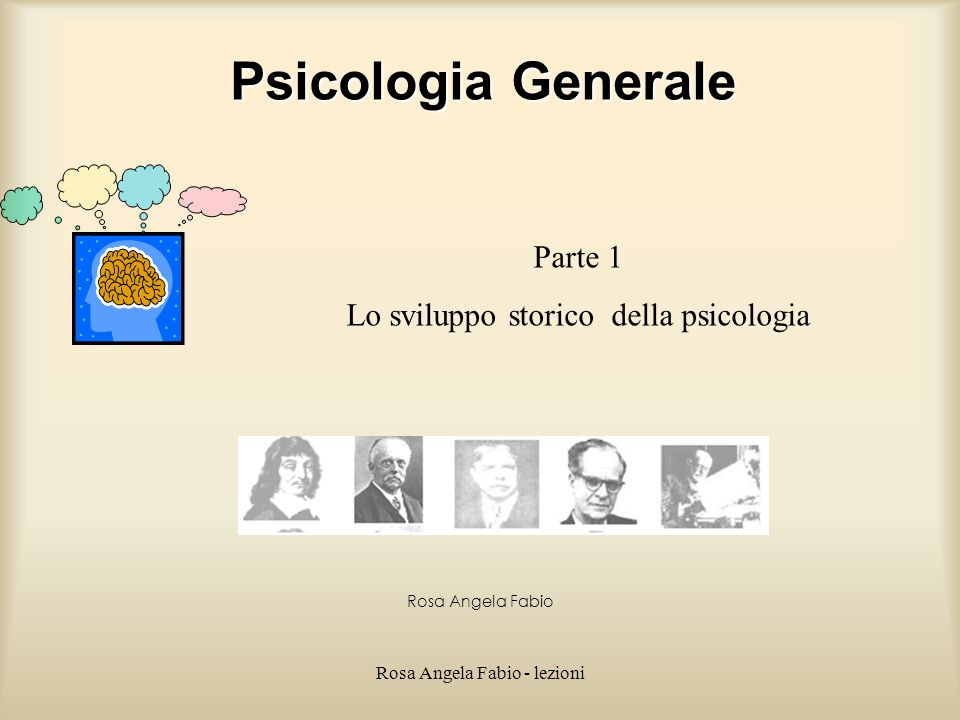 Rosa Angela Fabio - lezioni Psicologia Generale Rosa Angela Fabio Parte 1 Lo sviluppo storico della psicologia