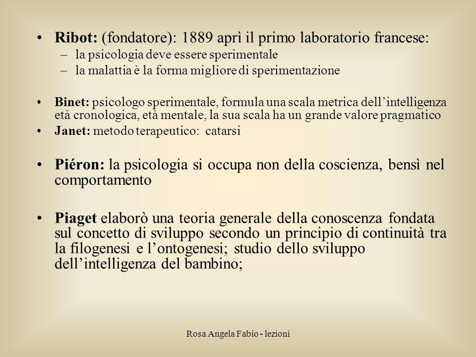 Rosa Angela Fabio - lezioni Ribot: (fondatore): 1889 aprì il primo laboratorio francese: –la psicologia deve essere sperimentale –la malattia è la for