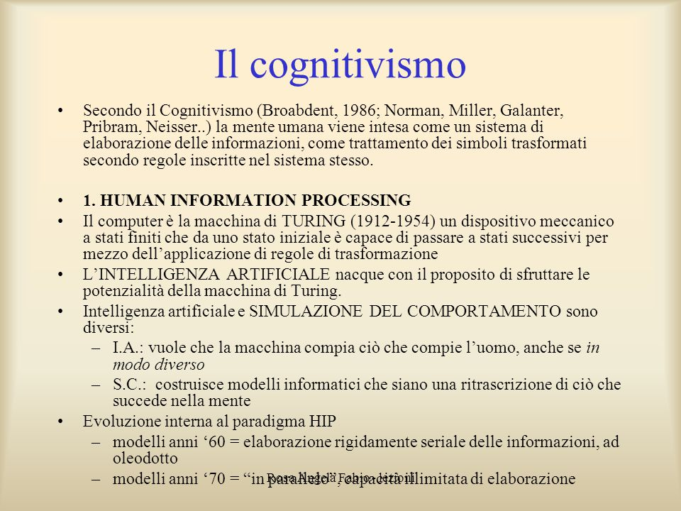 Rosa Angela Fabio - lezioni Il cognitivismo Secondo il Cognitivismo (Broabdent, 1986; Norman, Miller, Galanter, Pribram, Neisser..) la mente umana vie