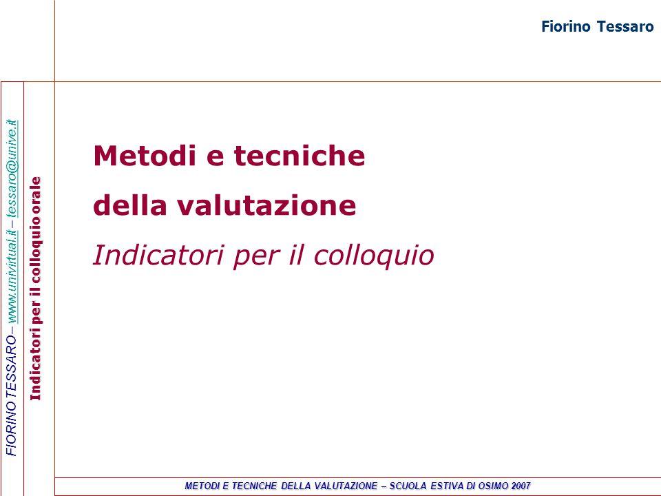 FIORINO TESSARO – www.univirtual.it – tessaro@unive.itwww.univirtual.ittessaro@unive.it Indicatori per il colloquio orale METODI E TECNICHE DELLA VALUTAZIONE – SCUOLA ESTIVA DI OSIMO 2007 Metodi e tecniche della valutazione Indicatori per il colloquio Fiorino Tessaro