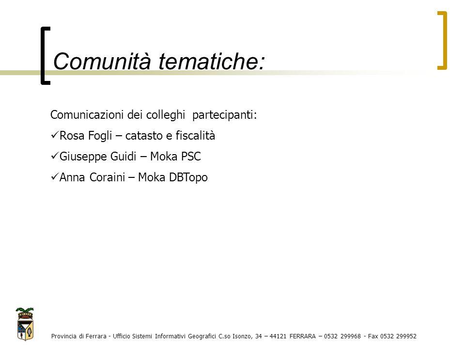 Comunità tematiche: Provincia di Ferrara - Ufficio Sistemi Informativi Geografici C.so Isonzo, 34 – 44121 FERRARA – 0532 299968 - Fax 0532 299952 Comu
