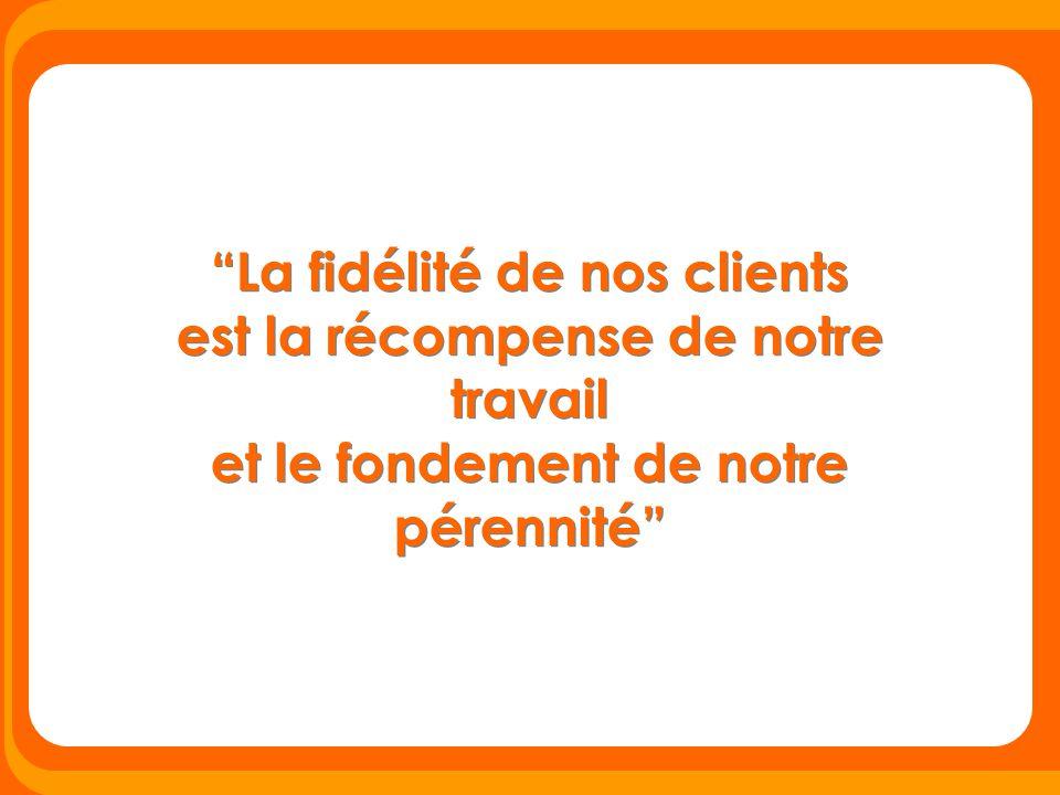"""""""La fidélité de nos clients est la récompense de notre travail et le fondement de notre pérennité"""""""
