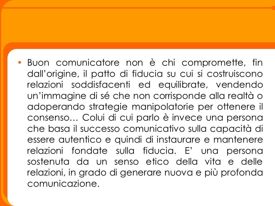 Buon comunicatore non è chi compromette, fin dall'origine, il patto di fiducia su cui si costruiscono relazioni soddisfacenti ed equilibrate, vendendo