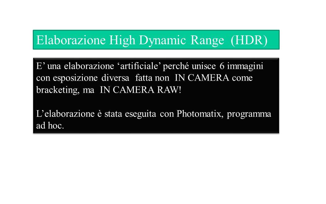 Elaborazione High Dynamic Range (HDR) E' una elaborazione 'artificiale' perché unisce 6 immagini con esposizione diversa fatta non IN CAMERA come bracketing, ma IN CAMERA RAW.