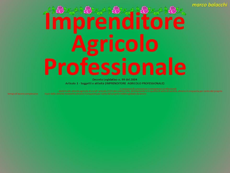 marco balacchi IAP Capacità professionale Reddito da attività agricola superiore al 50% del proprio reddito globale da lavoro Tempo dedicato all'attività agricola in misura superiore al 50% del tempo dedicato al lavoro Nelle zone svantaggiate i requisiti di reddito e tempo dedicato all'attività agricola è ridotto al 25%