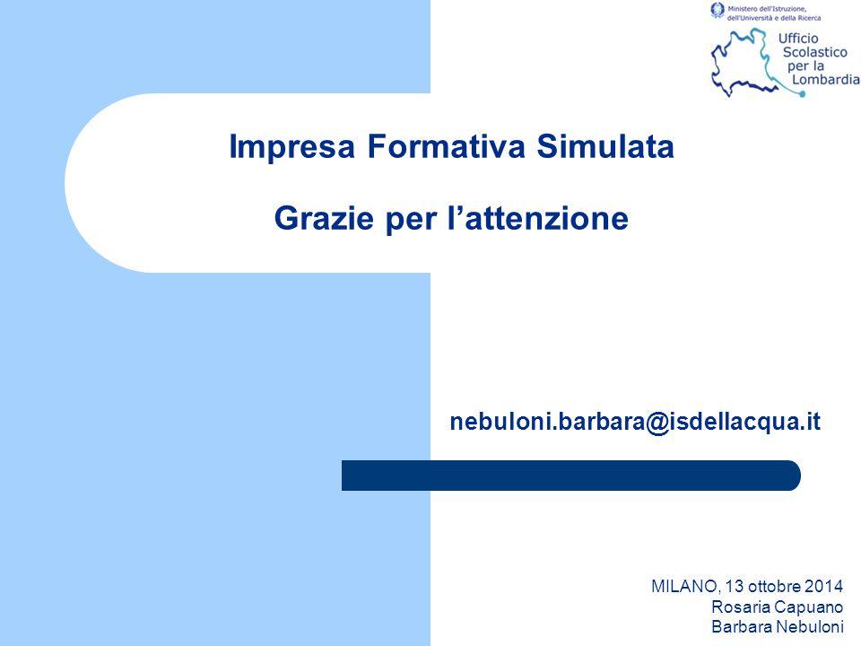 Impresa Formativa Simulata Grazie per l'attenzione nebuloni.barbara@isdellacqua.it MILANO, 13 ottobre 2014 Rosaria Capuano Barbara Nebuloni