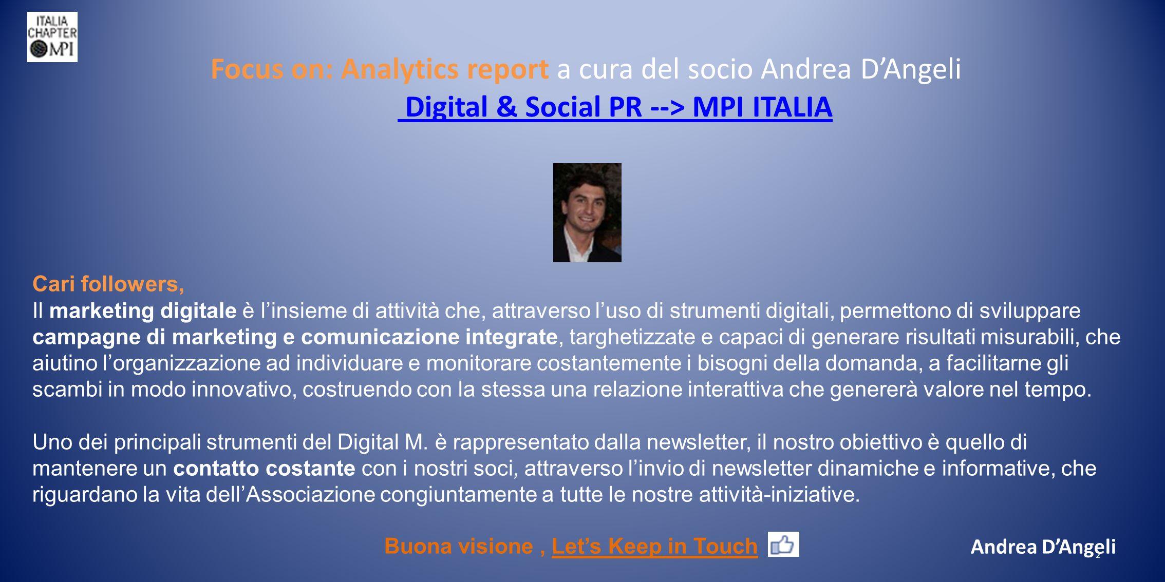 Focus on: Analytics report a cura del socio Andrea D'Angeli Digital & Social PR --> MPI ITALIA Digital & Social PR --> MPI ITALIA 2 Cari followers, Il marketing digitale è l'insieme di attività che, attraverso l'uso di strumenti digitali, permettono di sviluppare campagne di marketing e comunicazione integrate, targhetizzate e capaci di generare risultati misurabili, che aiutino l'organizzazione ad individuare e monitorare costantemente i bisogni della domanda, a facilitarne gli scambi in modo innovativo, costruendo con la stessa una relazione interattiva che genererà valore nel tempo.