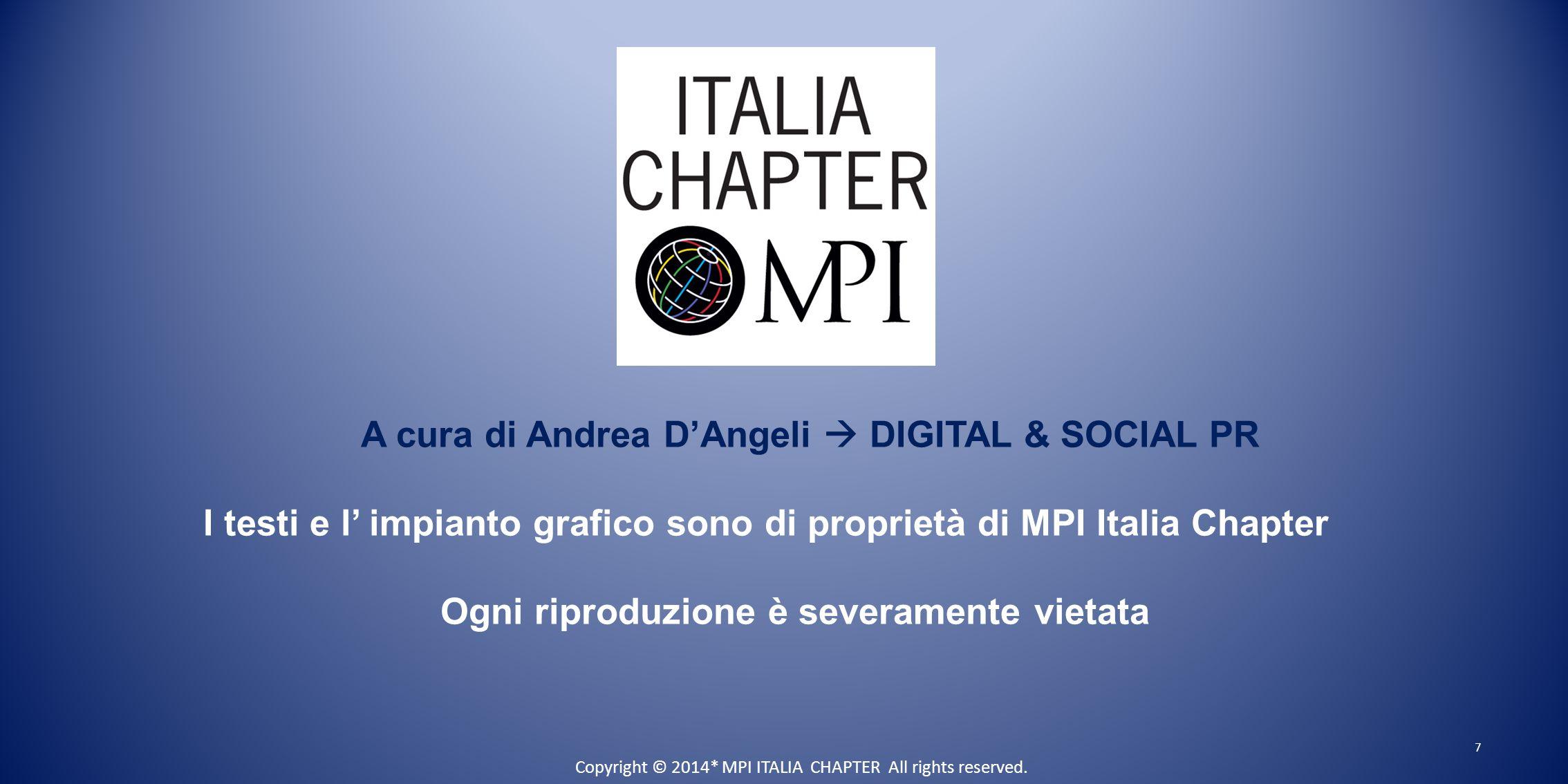 7 A cura di Andrea D'Angeli  DIGITAL & SOCIAL PR I testi e l' impianto grafico sono di proprietà di MPI Italia Chapter Ogni riproduzione è severamente vietata Copyright © 2014* MPI ITALIA CHAPTER All rights reserved.