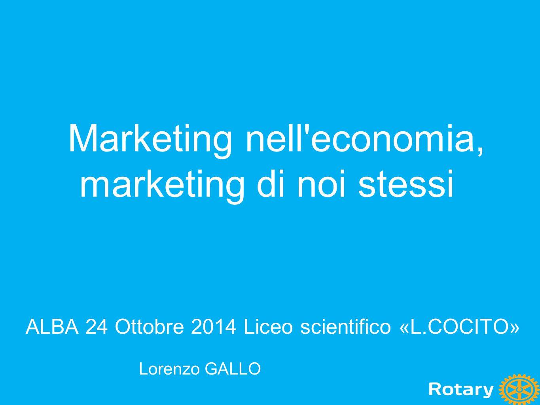Marketing nell'economia, marketing di noi stessi ALBA 24 Ottobre 2014 Liceo scientifico «L.COCITO» Lorenzo GALLO