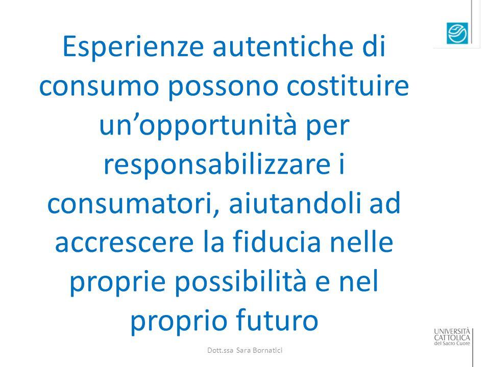 Esperienze autentiche di consumo possono costituire un'opportunità per responsabilizzare i consumatori, aiutandoli ad accrescere la fiducia nelle proprie possibilità e nel proprio futuro Dott.ssa Sara Bornatici