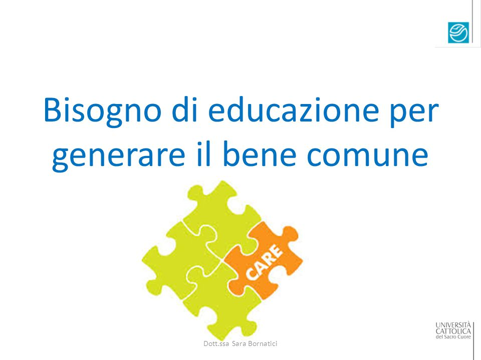Bisogno di educazione per generare il bene comune Dott.ssa Sara Bornatici