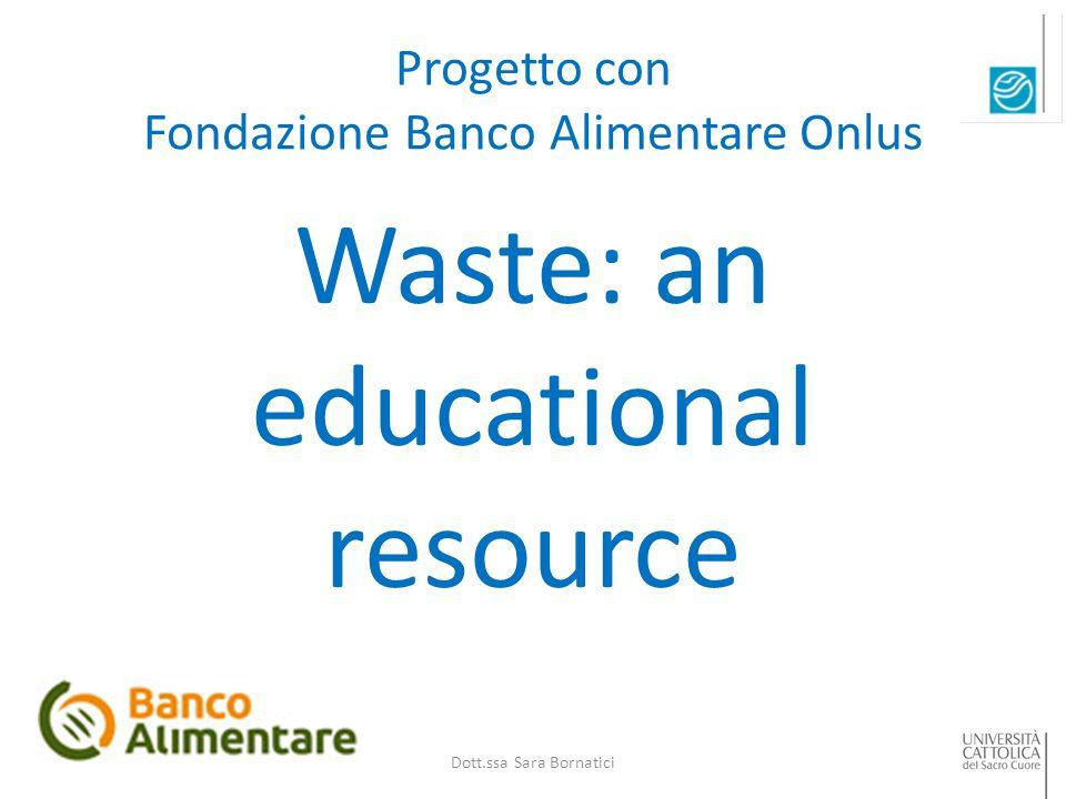Progetto con Fondazione Banco Alimentare Onlus Waste: an educational resource Dott.ssa Sara Bornatici
