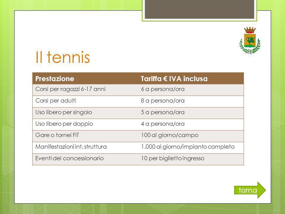Il tennis PrestazioneTariffa € IVA inclusa Corsi per ragazzi 6-17 anni6 a persona/ora Corsi per adulti8 a persona/ora Uso libero per singolo5 a persona/ora Uso libero per doppio4 a persona/ora Gare o tornei FIT100 al giorno/campo Manifestazioni int.