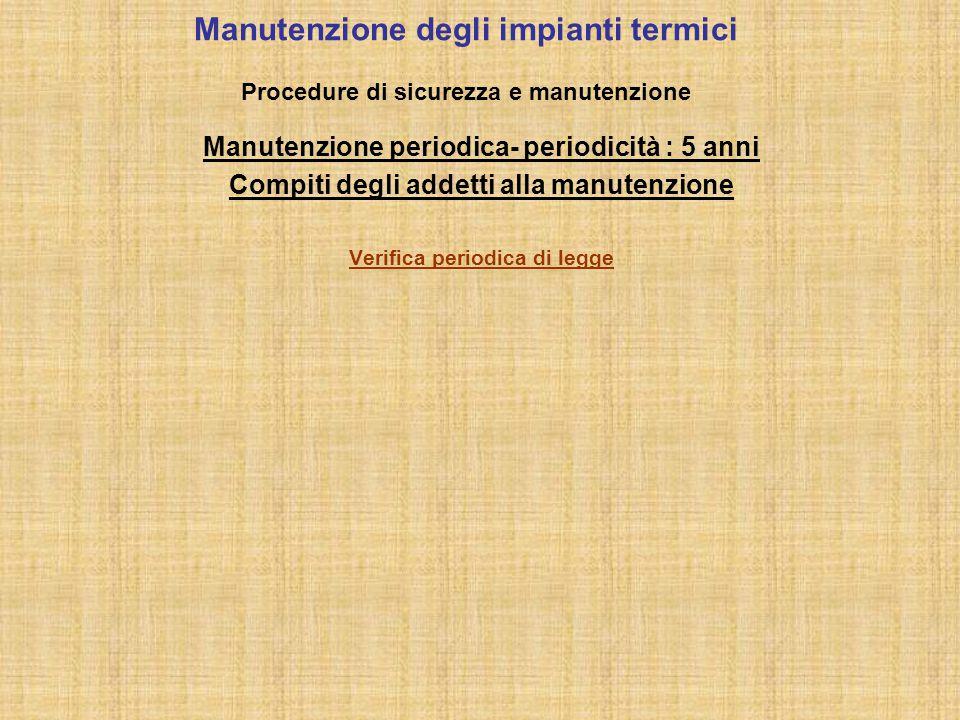 Manutenzione degli impianti termici Procedure di sicurezza e manutenzione Manutenzione periodica- periodicità : 5 anni Compiti degli addetti alla manu
