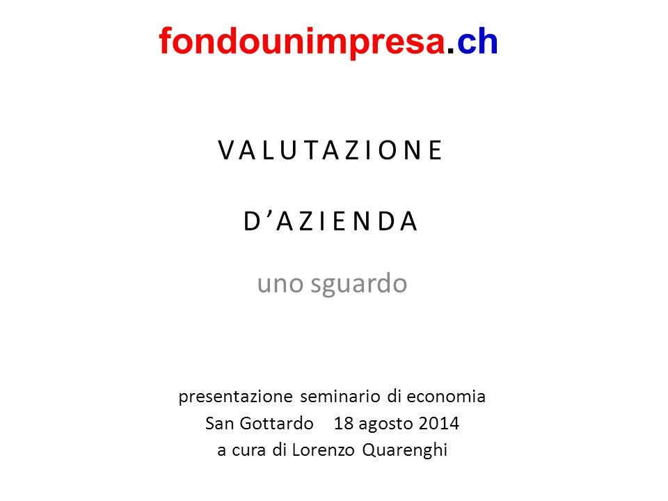 VALUTAZIONE D'AZIENDA uno sguardo fondounimpresa.ch presentazione seminario di economia San Gottardo 18 agosto 2014 a cura di Lorenzo Quarenghi