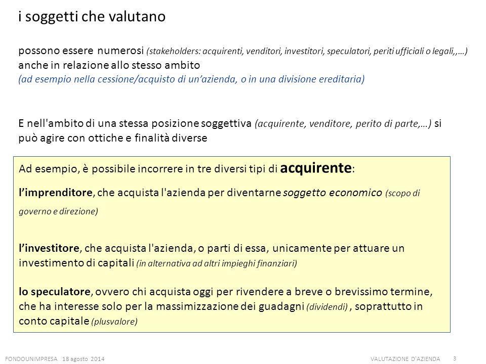 FONDOUNIMPRESA 18 agosto 2014VALUTAZIONE D'AZIENDA 3 i soggetti che valutano possono essere numerosi (stakeholders: acquirenti, venditori, investitori