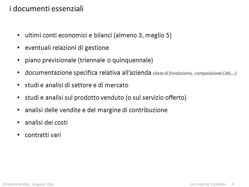 FONDOUNIMPRESA 18 agosto 2014VALUTAZIONE D'AZIENDA 6 i documenti essenziali ultimi conti economici e bilanci (almeno 3, meglio 5) eventuali relazioni