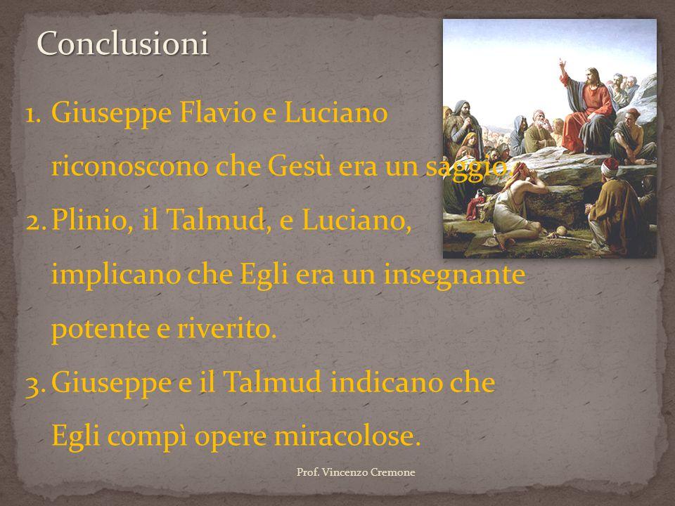 Conclusioni 1.Giuseppe Flavio e Luciano riconoscono che Gesù era un saggio. 2.Plinio, il Talmud, e Luciano, implicano che Egli era un insegnante poten
