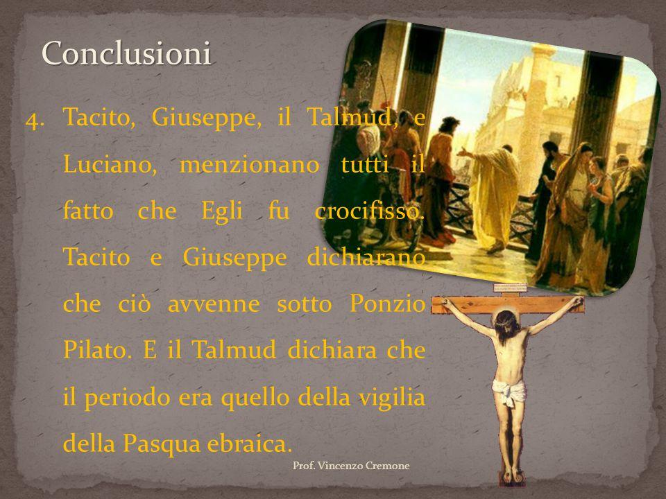 4.Tacito, Giuseppe, il Talmud, e Luciano, menzionano tutti il fatto che Egli fu crocifisso. Tacito e Giuseppe dichiarano che ciò avvenne sotto Ponzio