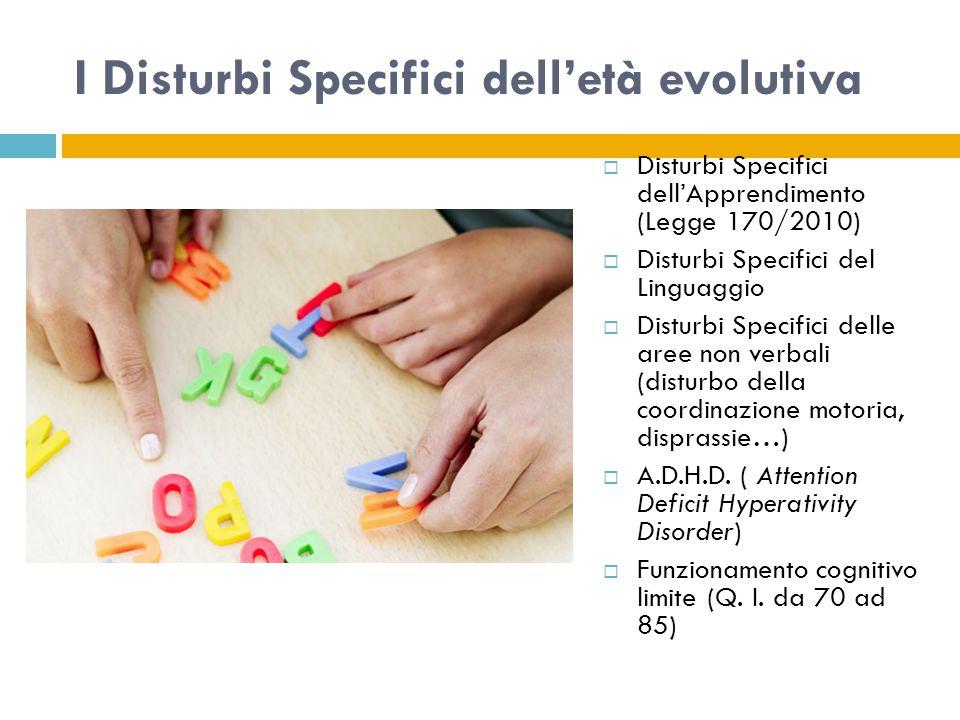I Disturbi Specifici dell'età evolutiva  Disturbi Specifici dell'Apprendimento (Legge 170/2010)  Disturbi Specifici del Linguaggio  Disturbi Specifici delle aree non verbali (disturbo della coordinazione motoria, disprassie…)  A.D.H.D.