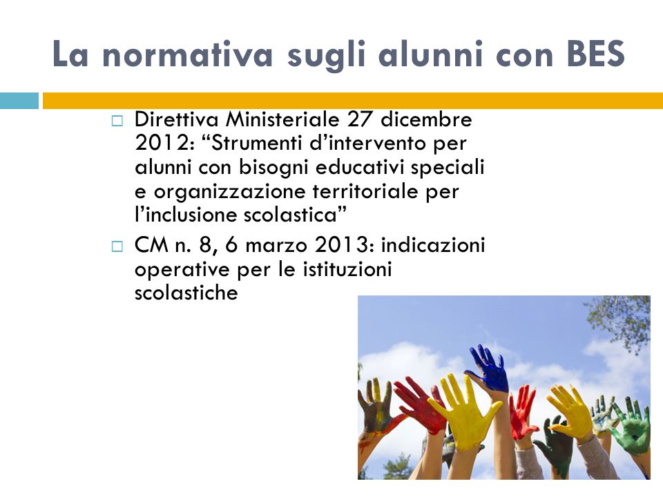 La normativa sugli alunni con BES  Direttiva Ministeriale 27 dicembre 2012: Strumenti d'intervento per alunni con bisogni educativi speciali e organizzazione territoriale per l'inclusione scolastica  CM n.